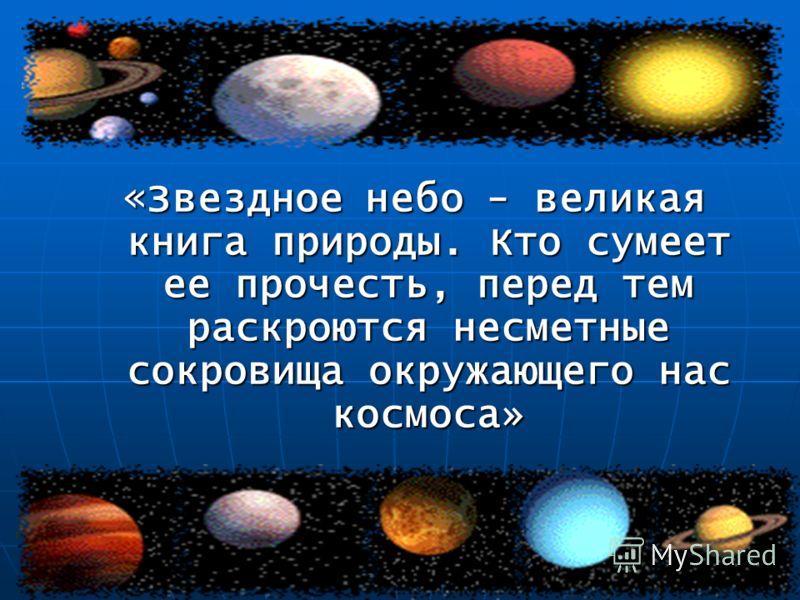 « Звездное небо - великая книга природы. Кто сумеет ее прочесть, перед тем раскроются несметные сокровища окружающего нас космоса»
