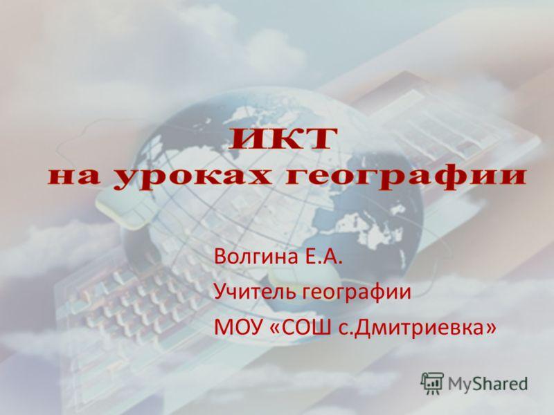 Волгина Е.А. Учитель географии МОУ «СОШ с.Дмитриевка»
