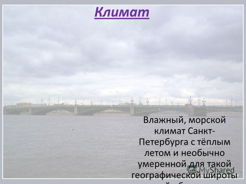 Климат Влажный, морской климат Санкт- Петербурга с тёплым летом и необычно умеренной для такой географической широты зимой объясняется влиянием Гольфстрима. На протяжении большей части года преобладают дни с облачной, пасмурной погодой, рассеянным ос