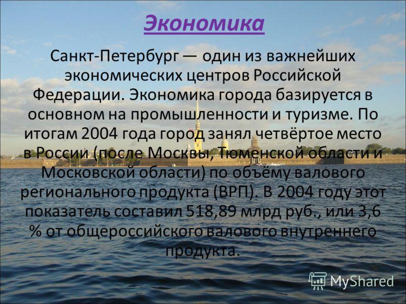 Экономика Санкт-Петербург один из важнейших экономических центров Российской Федерации. Экономика города базируется в основном на промышленности и туризме. По итогам 2004 года город занял четвёртое место в России (после Москвы, Тюменской области и Мо