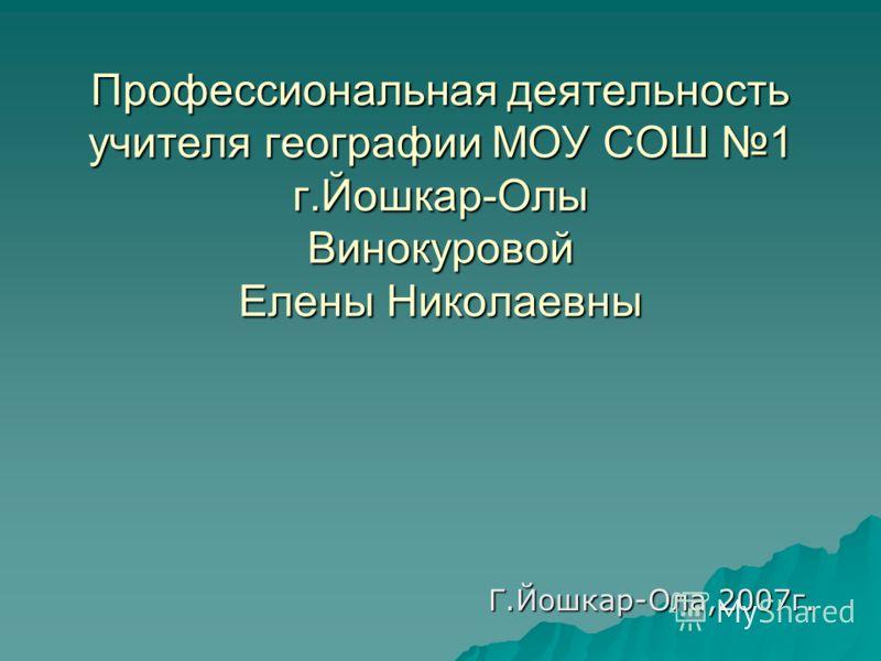 Профессиональная деятельность учителя географии МОУ СОШ 1 г.Йошкар-Олы Винокуровой Елены Николаевны Г.Йошкар-Ола,2007г.