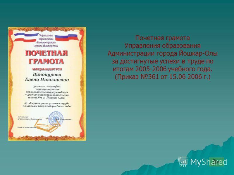Почетная грамота Управления образования Администрации города Йошкар-Олы за достигнутые успехи в труде по итогам 2005-2006 учебного года. (Приказ 361 от 15.06 2006 г.)
