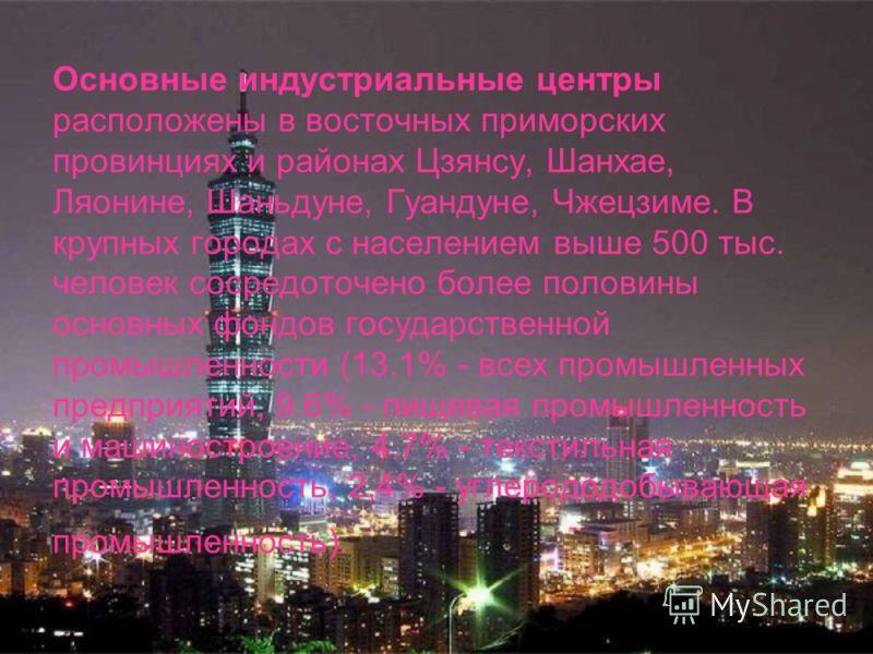 Основные индустриальные центры расположены в восточных приморских провинциях и районах Цзянсу, Шанхае, Ляонине, Шаньдуне, Гуандуне, Чжецзиме. В крупных городах с населением выше 500 тыс. человек сосредоточено более половины основных фондов государств