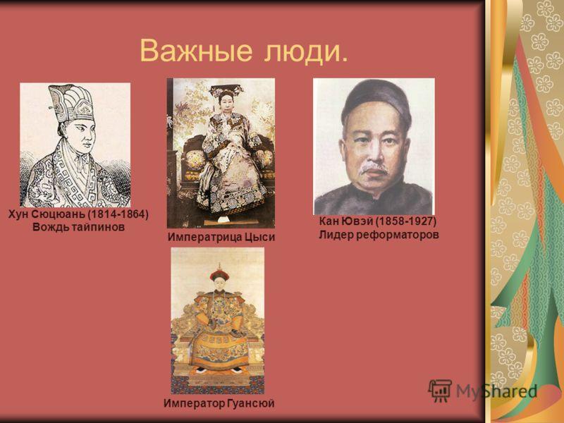 Важные люди. Хун Сюцюань (1814-1864) Вождь тайпинов Императрица Цыси Кан Ювэй (1858-1927) Лидер реформаторов Император Гуансюй