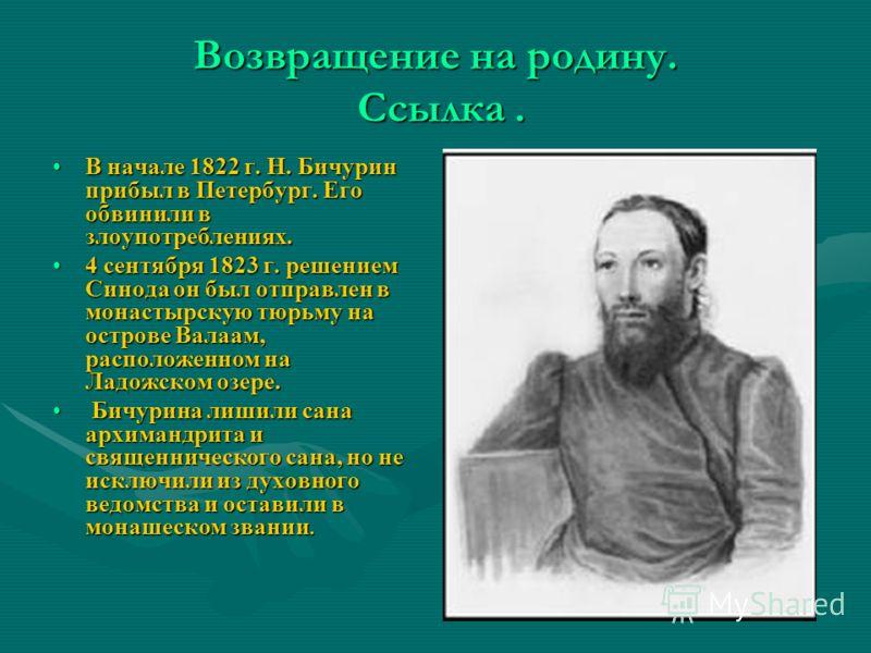 В начале 1822 г. Н. Бичурин прибыл в Петербург. Его обвинили в злоупотреблениях.В начале 1822 г. Н. Бичурин прибыл в Петербург. Его обвинили в злоупотреблениях. 4 сентября 1823 г. решением Синода он был отправлен в монастырскую тюрьму на острове Вала
