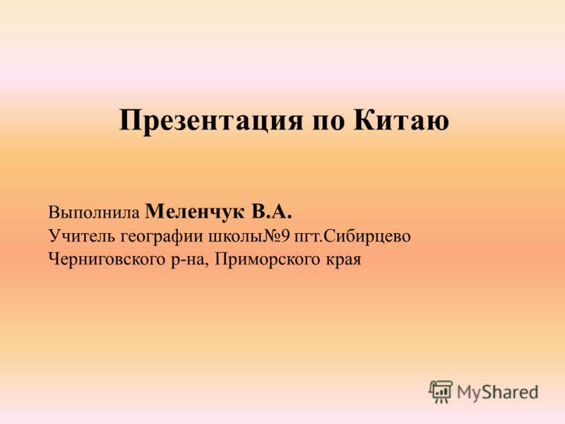 Презентация по Китаю Выполнила Меленчук В.А. Учитель географии школы9 пгт.Сибирцево Черниговского р-на, Приморского края
