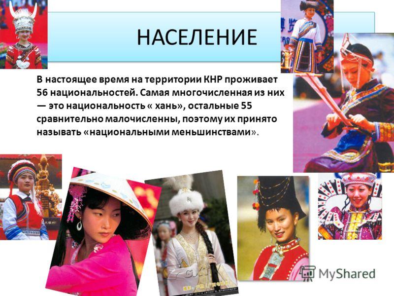 НАСЕЛЕНИЕ В настоящее время на территории КНР проживает 56 национальностей. Самая многочисленная из них это национальность « хань», остальные 55 сравнительно малочисленны, поэтому их принято называть «национальными меньшинствами».