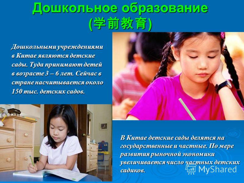 Дошкольное образование ( ) Дошкольными учреждениями в Китае являются детские сады. Туда принимают детей в возрасте 3 – 6 лет. Сейчас в стране насчитывается около 150 тыс. детских садов. В Китае детские сады делятся на государственные и частные. По ме