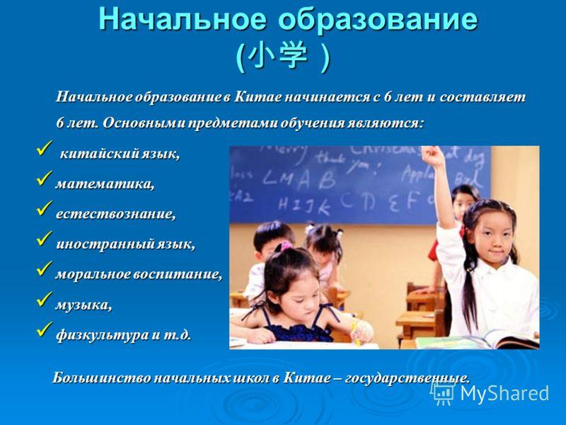 Начальное образование ( Начальное образование ( Начальное образование в Китае начинается с 6 лет и составляет 6 лет. Основными предметами обучения являются: китайский язык, китайский язык, математика, математика, естествознание, естествознание, иност