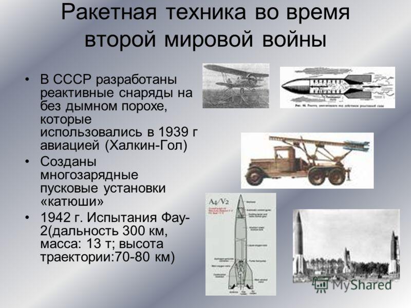Ракетная техника во время второй мировой войны В СССР разработаны реактивные снаряды на без дымном порохе, которые использовались в 1939 г авиацией (Халкин-Гол) Созданы многозарядные пусковые установки «катюши» 1942 г. Испытания Фау- 2(дальность 300