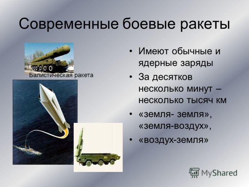 Современные боевые ракеты Имеют обычные и ядерные заряды За десятков несколько минут – несколько тысяч км «земля- земля», «земля-воздух», «воздух-земля» Балистическая ракета