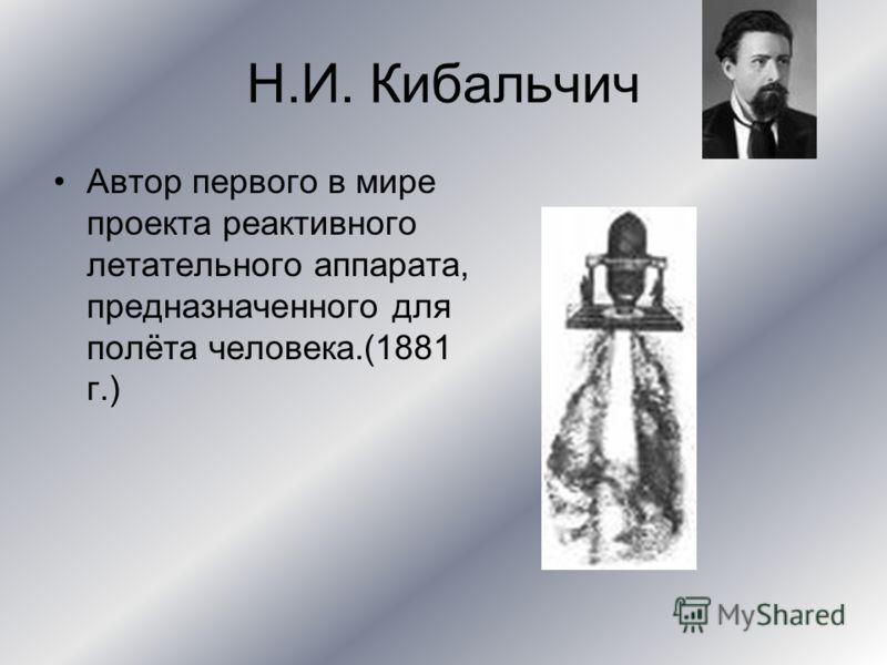 Н.И. Кибальчич Автор первого в мире проекта реактивного летательного аппарата, предназначенного для полёта человека.(1881 г.)