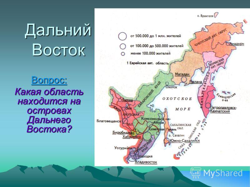 Дальний Восток Вопрос: Какая область находится на островах Дальнего Востока?
