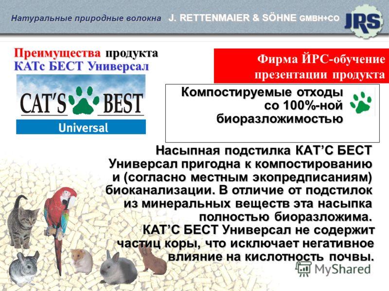 Натуральные природные волокна J. RETTENMAIER & SÖHNE GMBH+CO Фирма ЙРС-обучение презентации продукта Преимущества продукта КАТс БЕСТ Универсал Насыпная подстилка КАTС БEСT Универсал пригодна к компостированию и (согласно местным экопредписаниям) биок