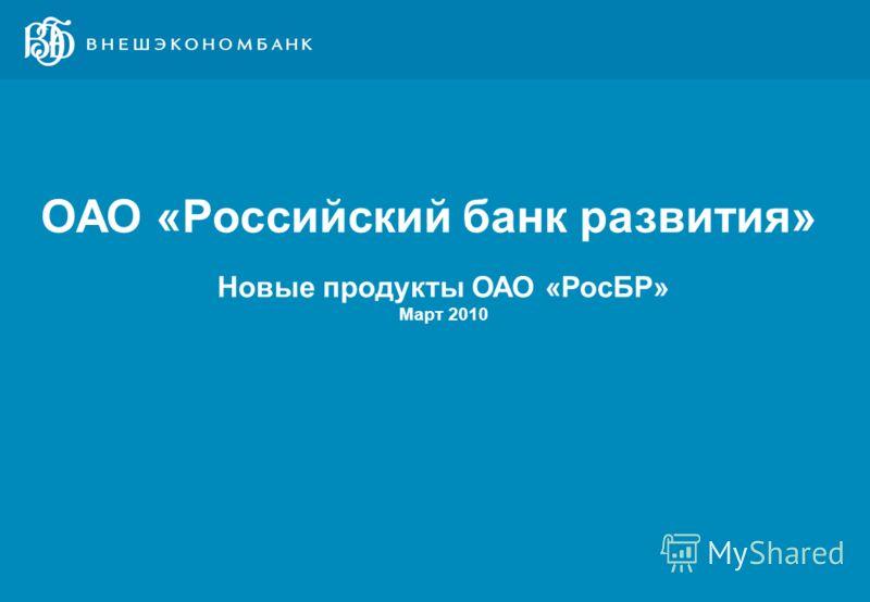 1 ДД, MM, ГГ, город Новые продукты ОАО «РосБР» Март 2010 ОАО «Российский банк развития»