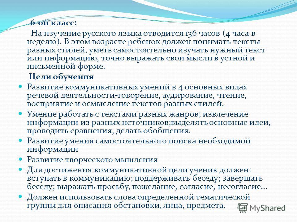 6-ой класс: На изучение русского языка отводится 136 часов (4 часа в неделю). В этом возрасте ребенок должен понимать тексты разных стилей, уметь самостоятельно изучать нужный текст или информацию, точно выражать свои мысли в устной и письменной форм