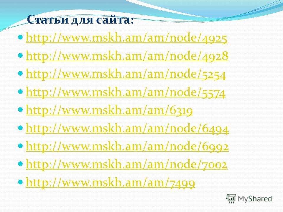 Статьи для сайта: http://www.mskh.am/am/node/4925 http://www.mskh.am/am/node/4928 http://www.mskh.am/am/node/5254 http://www.mskh.am/am/node/5574 http://www.mskh.am/am/6319 http://www.mskh.am/am/node/6494 http://www.mskh.am/am/node/6992 http://www.ms
