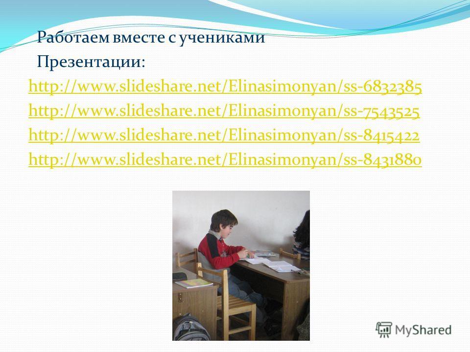 Работаем вместе с учениками Презентации: http://www.slideshare.net/Elinasimonyan/ss-6832385 http://www.slideshare.net/Elinasimonyan/ss-7543525 http://www.slideshare.net/Elinasimonyan/ss-8415422 http://www.slideshare.net/Elinasimonyan/ss-8431880