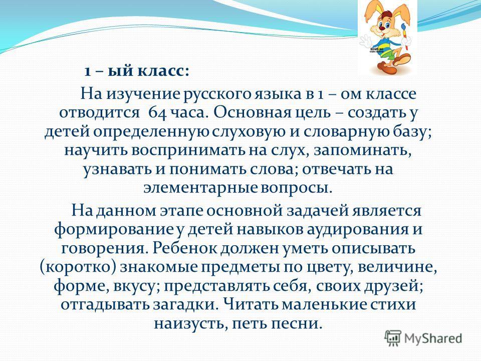 1 – ый класс: На изучение русского языка в 1 – ом классе отводится 64 часа. Основная цель – создать у детей определенную слуховую и словарную базу; научить воспринимать на слух, запоминать, узнавать и понимать слова; отвечать на элементарные вопросы.