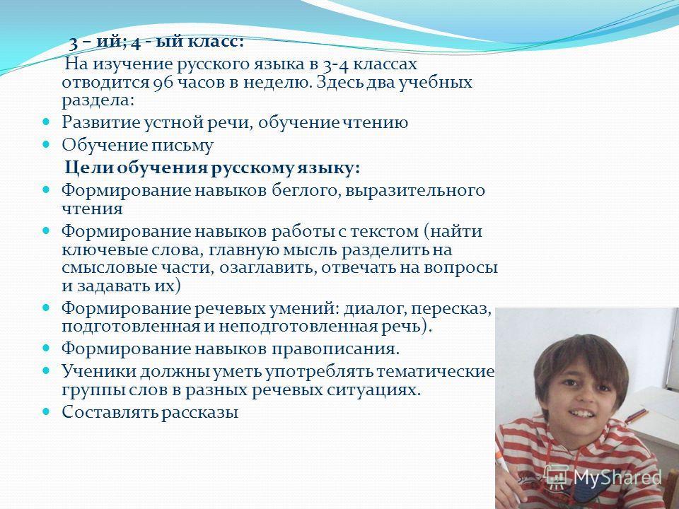 3 – ий; 4 - ый класс: На изучение русского языка в 3-4 классах отводится 96 часов в неделю. Здесь два учебных раздела: Развитие устной речи, обучение чтению Обучение письму Цели обучения русскому языку: Формирование навыков беглого, выразительного чт