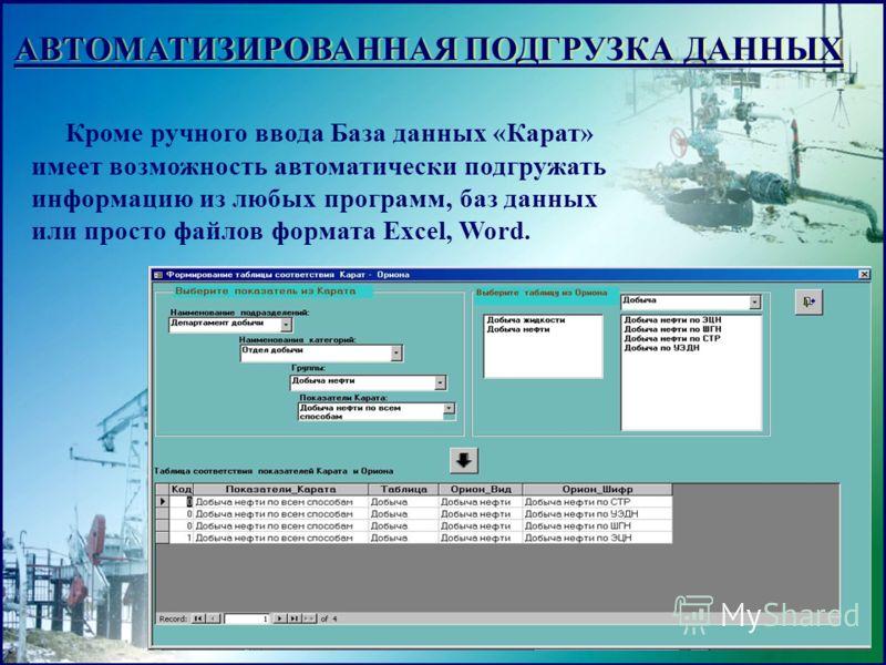 АВТОМАТИЗИРОВАННАЯ ПОДГРУЗКА ДАННЫХ Кроме ручного ввода База данных «Карат» имеет возможность автоматически подгружать информацию из любых программ, баз данных или просто файлов формата Excel, Word.