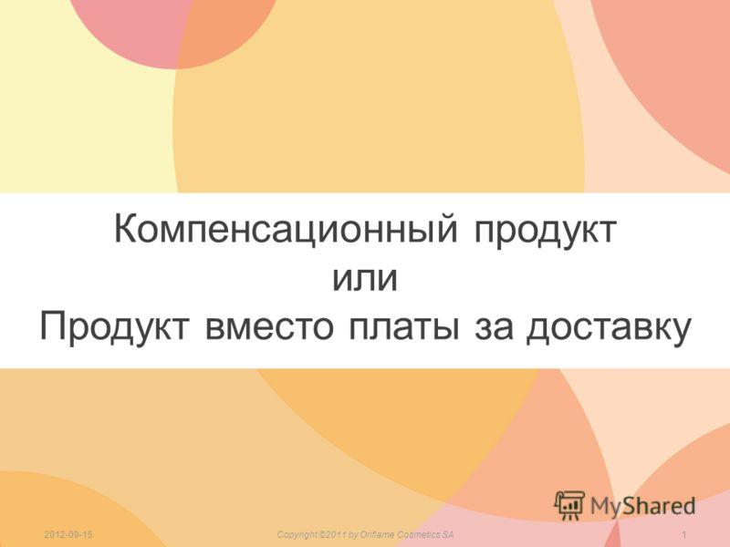 Компенсационный продукт или Продукт вместо платы за доставку 2012-09-15Copyright ©2011 by Oriflame Cosmetics SA1