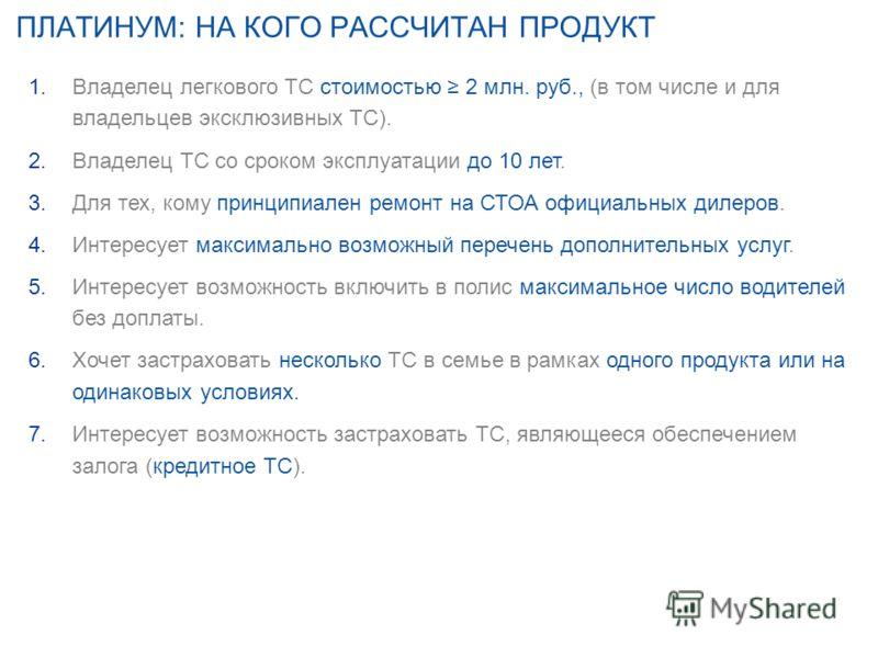 ПЛАТИНУМ: НА КОГО РАССЧИТАН ПРОДУКТ 1.Владелец легкового ТС стоимостью 2 млн. руб., (в том числе и для владельцев эксклюзивных ТС). 2.Владелец ТС со сроком эксплуатации до 10 лет. 3.Для тех, кому принципиален ремонт на СТОА официальных дилеров. 4.Инт