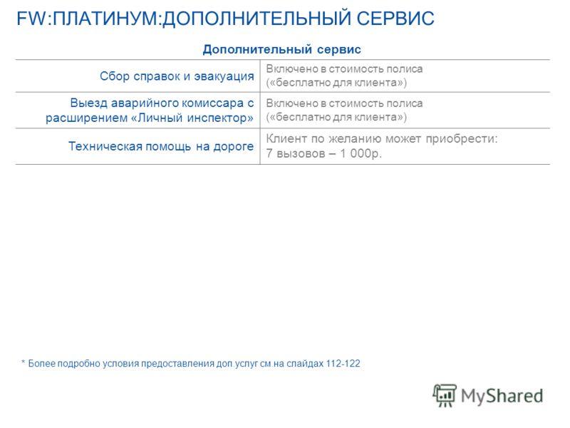 FW:ПЛАТИНУМ:ДОПОЛНИТЕЛЬНЫЙ СЕРВИС * Более подробно условия предоставления доп.услуг см.на слайдах 112-122 Условия «Платинума» для любых ТС: продукт «FW: Платинум» Дополнительный сервис Сбор справок и эвакуация Включено в стоимость полиса («бесплатно