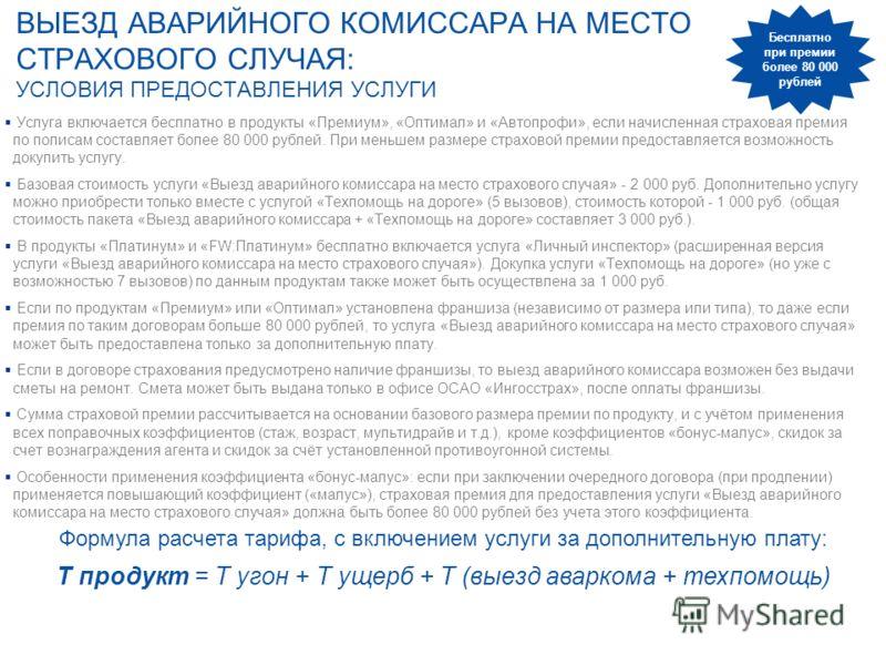 ВЫЕЗД АВАРИЙНОГО КОМИССАРА НА МЕСТО СТРАХОВОГО СЛУЧАЯ: УСЛОВИЯ ПРЕДОСТАВЛЕНИЯ УСЛУГИ Услуга включается бесплатно в продукты «Премиум», «Оптимал» и «Автопрофи», если начисленная страховая премия по полисам составляет более 80 000 рублей. При меньшем р