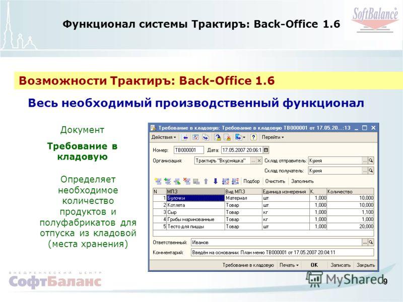 9 Функционал системы Трактиръ: Back-Office 1.6 Возможности Трактиръ: Back-Office 1.6 Весь необходимый производственный функционал Документ Требование в кладовую Определяет необходимое количество продуктов и полуфабрикатов для отпуска из кладовой (мес