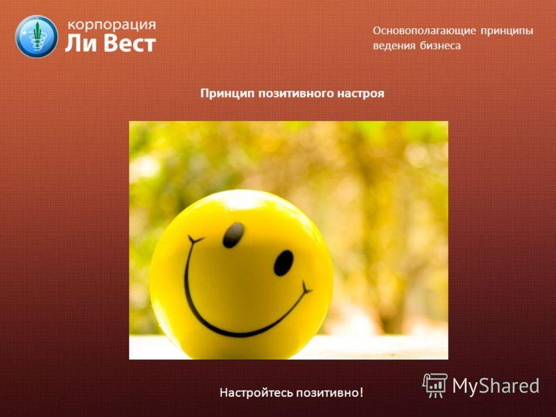 Принцип позитивного настроя Настройтесь позитивно! Основополагающие принципы ведения бизнеса