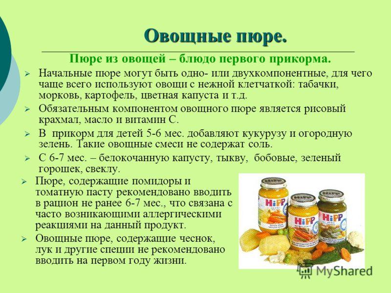 Овощные пюре. Пюре из овощей – блюдо первого прикорма. Начальные пюре могут быть одно- или двухкомпонентные, для чего чаще всего используют овощи с нежной клетчаткой: табачки, морковь, картофель, цветная капуста и т.д. Обязательным компонентом овощно