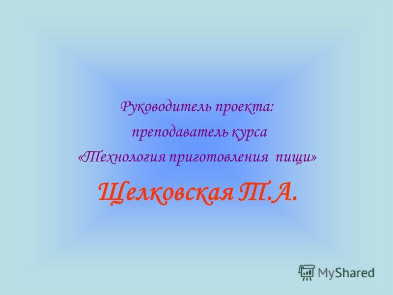 Руководитель проекта: преподаватель курса «Технология приготовления пищи» Щелковская Т.А.