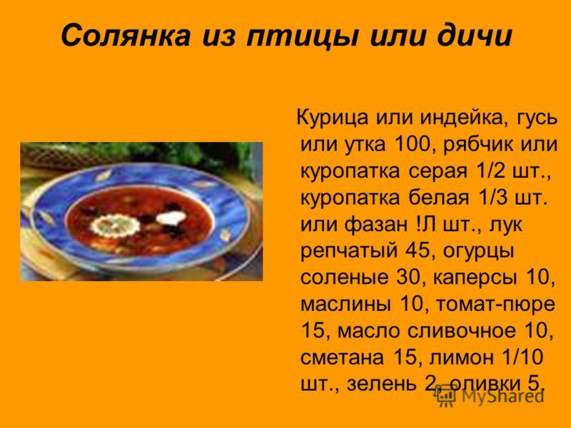 Солянка из птицы или дичи Курица или индейка, гусь или утка 100, рябчик или куропатка серая 1/2 шт., куропатка белая 1/3 шт. или фазан !Л шт., лук репчатый 45, огурцы соленые 30, каперсы 10, маслины 10, томат-пюре 15, масло сливочное 10, сметана 15,