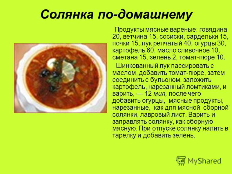 Солянка по-домашнему Продукты мясные вареные: говядина 20, ветчина 15, сосиски, сардельки 15, почки 15, лук репчатый 40, огурцы 30, картофель 60, масло сливочное 10, сметана 15, зелень 2, томат-пюре 10. Шинкованный лук пассировать с маслом, добавить