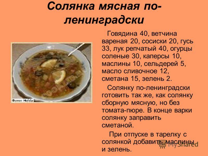 Солянка мясная по- ленинградски Говядина 40, ветчина вареная 20, сосиски 20, гусь 33, лук репчатый 40, огурцы соленые 30, каперсы 10, маслины 10, сельдерей 5, масло сливочное 12, сметана 15, зелень 2. Солянку по-ленинградски готовить так же, как соля