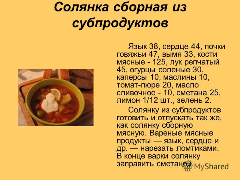 Солянка сборная из субпродуктов Язык 38, сердце 44, почки говяжьи 47, вымя 33, кости мясные - 125, лук репчатый 45, огурцы соленые 30, каперсы 10, маслины 10, томат-пюре 20, масло сливочное - 10, сметана 25, лимон 1/12 шт., зелень 2. Солянку из субпр