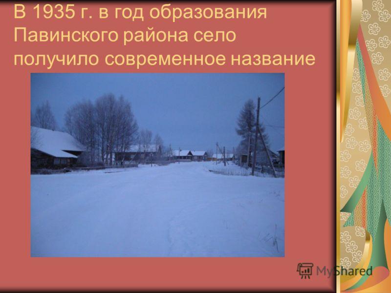 В 1935 г. в год образования Павинского района село получило современное название