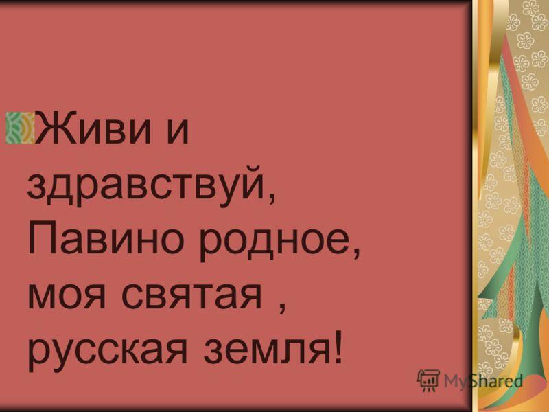 Живи и здравствуй, Павино родное, моя святая, русская земля!