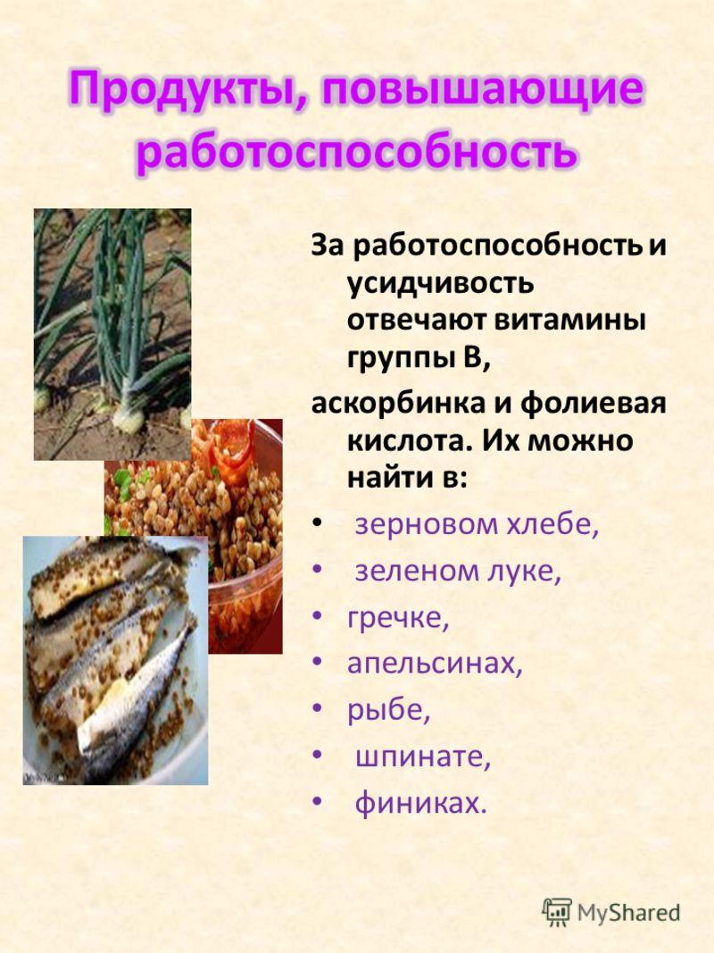 За работоспособность и усидчивость отвечают витамины группы В, аскорбинка и фолиевая кислота. Их можно найти в: зерновом хлебе, зеленом луке, гречке, апельсинах, рыбе, шпинате, финиках.