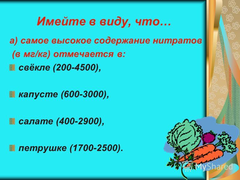 19 Имейте в виду, что… а) самое высокое содержание нитратов (в мг/кг) отмечается в: свёкле (200-4500), капусте (600-3000), салате (400-2900), петрушке (1700-2500).