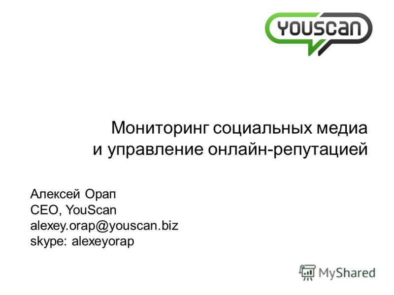 Мониторинг социальных медиа и управление онлайн-репутацией Алексей Орап CEO, YouScan alexey.orap@youscan.biz skype: alexeyorap