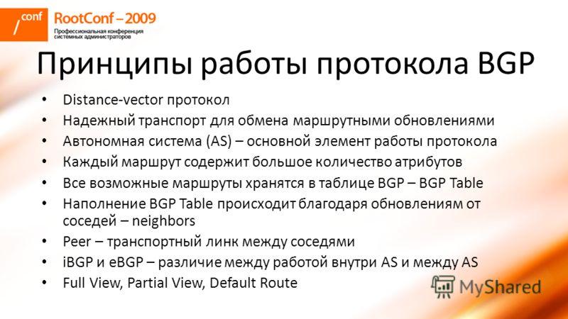 Принципы работы протокола BGP Distance-vector протокол Надежный транспорт для обмена маршрутными обновлениями Автономная система (AS) – основной элемент работы протокола Каждый маршрут содержит большое количество атрибутов Все возможные маршруты хран
