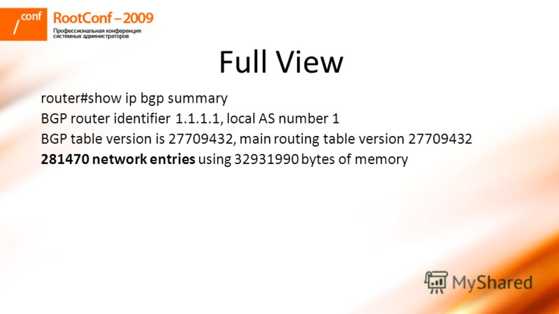 Full View router#show ip bgp summary BGP router identifier 1.1.1.1, local AS number 1 BGP table version is 27709432, main routing table version 27709432 281470 network entries using 32931990 bytes of memory