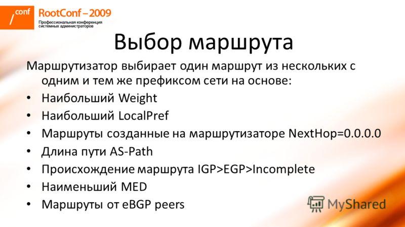 Выбор маршрута Маршрутизатор выбирает один маршрут из нескольких с одним и тем же префиксом сети на основе: Наибольший Weight Наибольший LocalPref Маршруты созданные на маршрутизаторе NextHop=0.0.0.0 Длина пути AS-Path Происхождение маршрута IGP>EGP>