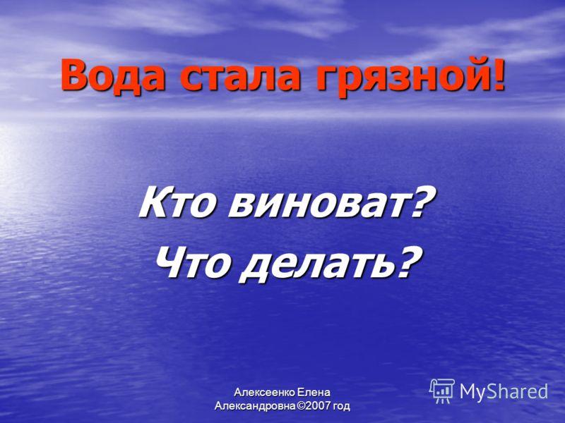 Алексеенко Елена Александровна ©2007 год Вода стала грязной! Кто виноват? Что делать?