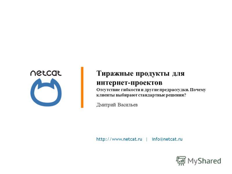 http://www.netcat.ru | info@netcat.ru Тиражные продукты для интернет-проектов Отсутствие гибкости и другие предрассудки. Почему клиенты выбирают стандартные решения? Дмитрий Васильев