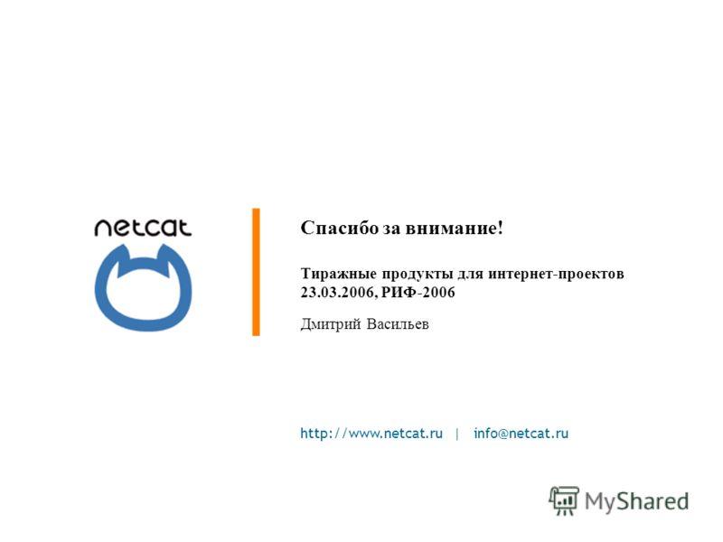 http://www.netcat.ru | info@netcat.ru Спасибо за внимание! Тиражные продукты для интернет-проектов 23.03.2006, РИФ-2006 Дмитрий Васильев