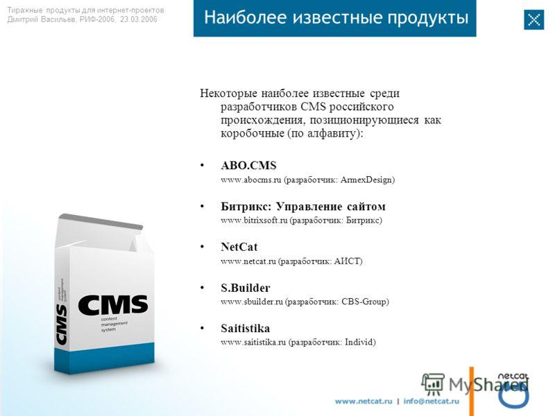 Тиражные продукты для интернет-проектов Дмитрий Васильев, РИФ-2006, 23.03.2006 Наиболее известные продукты Некоторые наиболее известные среди разработчиков CMS российского происхождения, позиционирующиеся как коробочные (по алфавиту): ABO.CMS www.abo