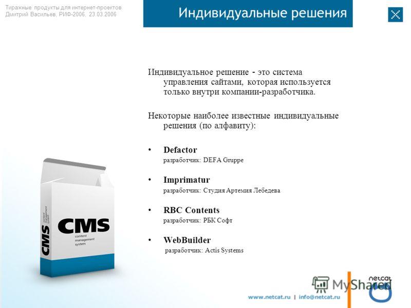 Тиражные продукты для интернет-проектов Дмитрий Васильев, РИФ-2006, 23.03.2006 Индивидуальные решения Индивидуальное решение – это система управления сайтами, которая используется только внутри компании-разработчика. Некоторые наиболее известные инди
